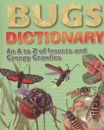 Bugs Dictionary : An A to Z of Insects and Creepy Crawlies