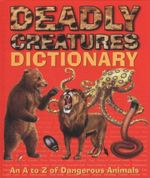 Deadly Creatures Dictionary : An A-Z Of Dangerous Animals