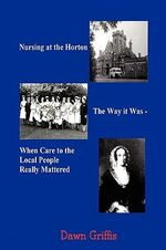Nursing at the Horton. the Way It Was - When Care to the Local People Really Mattered - Dawn Griffis