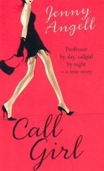 Callgirl : Professor By Day, Callgirl By Night - A True Story - Jenny Angell