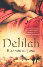 Delilah : Sampson's Strength Made Him A Legend. But Even He Was Powerless to Resist Her... - Eleanor De Jong