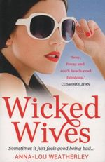 Wicked Wives : Sometimes it just feels good being bad... - Anna-Lou Weatherley