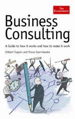 The Economist : Business Consulting: A Guide to How it Works and How to Make it Work - Fiona Czerniawska