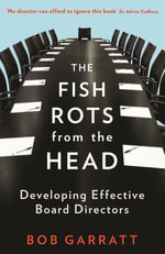 The Fish Rots from the Head : The Crisis in Our Boardrooms: Developing the Crucial Skills of the Competent Director - Bob Garratt