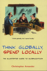 Think Globally, Spend Locally : The Illustrated Guide to Globalization - Christopher Arnander