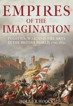 Empires of the Imagination : Politics, War, and the Arts in the British World, 1750-1850 - Holger Hoock