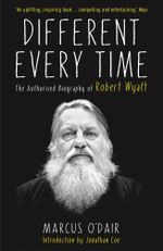 Different Every Time : The Authorised Biography of Robert Wyatt - Marcus O'Dair