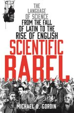 Scientific Babel : The language of science from the fall of Latin to the rise of English - Michael Gordin