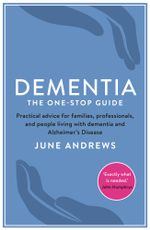 Dementia : The One-Stop Guide: Practical advice for families, professionals, and people living with dementia and Alzheimer's Disease - June Andrews