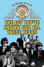 The Act You've Known for All These Years : A Year in the Life of Sgt. Pepper and Friends - Clinton Heylin