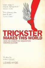 Trickster Makes This World : How Disruptive Imagination Creates Culture - Lewis Hyde