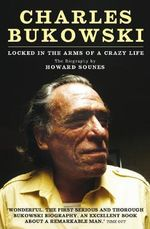 Charles Bukowski : Locked in the Arms of a Crazy Life - Howard Sounes