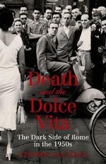 Death and the Dolce Vita : The Dark Side of Rome in the 1950s - Stephen Gundle