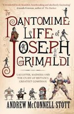The Pantomime Life of Joseph Grimaldi : Laughter, Madness and the Story of Britain's Greatest Comedian - Andrew McConnell Stott