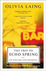 The Trip to Echo Spring : On Writers and Drinking - Olivia Laing