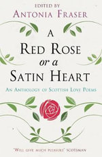 A Red Rose or a Satin Heart : An Anthology of Scottish Love Poems - Antonia Fraser