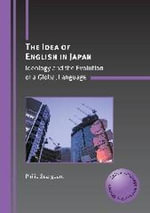 The Idea of English in Japan : Ideology and the Evolution of a Global Language - Philip Seargeant