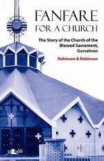 Fanfare for a Church : The Story of the Church of the Blessed Sacrament, Gorseinon - Paul Robinson