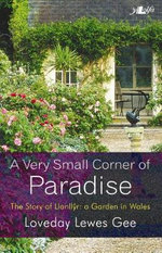 A Very Small Corner of Paradise : The Story of Llanllyr, a Garden in Wales - Loveday Lewes Gee