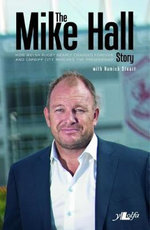 The Mike Hall Story : How Welsh Rugby Nearly Changed Forever and Cardiff City Reached the Premiership - Mike Hall