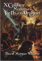 Xcalibur, Merlin and the Teeth of the Dragon - David Morgan Williams