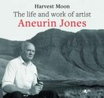 Harvest Moon : The Life and Work of Artist Aneurin Jones - Aneurin Jones