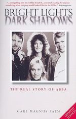 Bright Lights Dark Shadows : The Real Story of Abba - Carl Magnus Palm