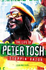 Steppin' Razor the Life of Peter Tosh : The Life of Peter Tosh - John Masouri