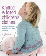 Knitted & Felted Children's Clothes : 22 Delightful Designs for Tops, Hats, Scarves and Bags - Zoe Halstead