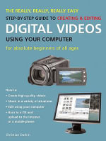 The Really, Really, Really Easy Step-by-step Guide to Creating and Editing Digital Videos Using Your Computer : For Absolute Beginners of All Ages - Christian Darkin