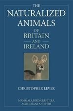 The Naturalized Animals of Britain and Ireland : Mammals, Birds, Reptiles, Amphibians and Fish - Christopher Lever