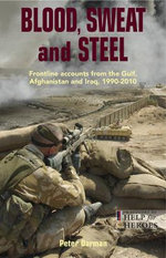 Blood, Sweat and Steel : Frontline Accounts from the Gulf, Afghanistan and Iraq - Peter Darman