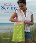 Love... Sewing : 25 Simple Step-by-step Projects to Sew - Cheryl Owen