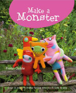 Make A Monster : 15 Easy-To-Make Fleecie Toys You'll Love To Sew :  15 Easy-To-Make Fleecie Toys You'll Love To Sew - Fiona Goble