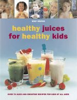 Healthy Juices for Healthy Kids : Over 70 Juice and Smoothie Recipes for Kids of All Ages - Wendy Sweetser