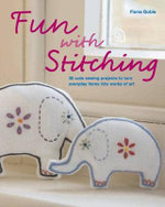 Fun with Stitching : 35 Cute Sewing Projects to Turn Everyday Items into Works of Art - Fiona Goble