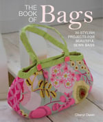 The Book of Bags : 30 Stylish Projects Fo Beautiful Sewn Bags - Cheryl Owen