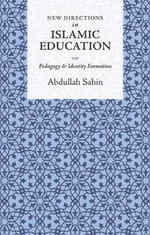 New Directions in Islamic Education : Pedagogy and Identity Formation - Abdullah Sahin