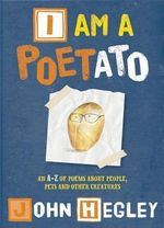I am a Poetato : An A-Z of Poems About People, Pets and Other Creatures - John Hegley