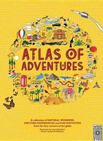 Atlas of Adventures : A Collection of Natural Wonders, Exciting Experiences and Fun Festivities from the Four Corners of the Globe. - Lucy Letherland