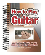 How to Play Guitar : Easy to Read. Easy to Play; Basics, Styles & Techniques - Tony Skinner