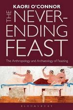 The Never-Ending Feast : The Anthropology and Archaeology of Feasting - Kaori O'Connor