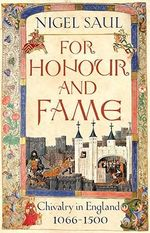 For Honour and Fame : Chivalry in England 1066 - 1500 - Nigel Saul