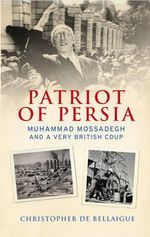 Patriot of Persia : Muhammad Mossadegh and a Very British Coup - Christopher de Bellaigue