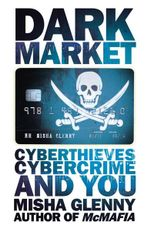 Dark Market : CyberThieves, CyberCops and You - Misha Glenny
