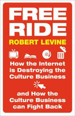 Free Ride : How the Internet is Destroying the Culture Business and How the Culture Business Can Fight Back - Robert Levine
