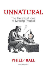 Unnatural : The Heretical Idea of Making People - Philip Ball
