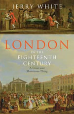 London in the Eighteenth Century : A Great and Monstrous Thing - Jerry White