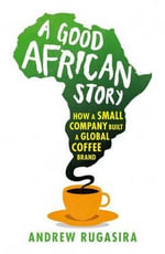 A Good African Story : How A Small Company Built A Global Coffee Brand - Andrew M. Rugasira