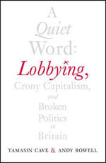 A Quiet Word : Lobbying, Crony Capitalism and Broken Politics in Britain - Tamasin Cave